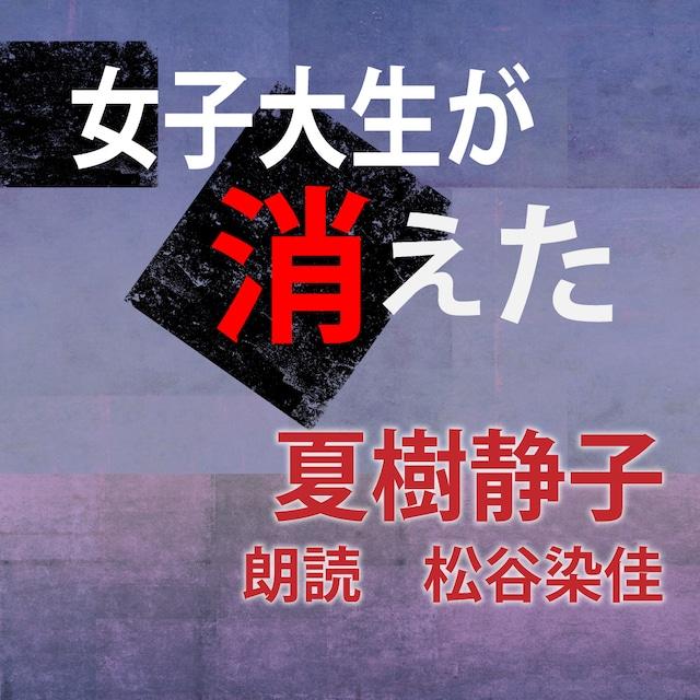 [ 朗読 CD ]女子大生が消えた  [著者:夏樹静子]  [朗読:松谷染佳] 【CD2枚】 全文朗読 送料無料 オーディオブック AudioBook