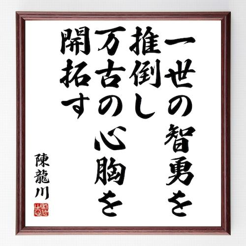 陳亮(龍川)の名言書道色紙『一世の智勇を推倒し、万古の心胸を開拓す』額付き/受注後直筆(千言堂)Z3638