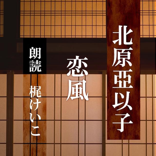 [ 朗読 CD ]恋風  [著者:北原亞以子]  [朗読:梶けいこ] 【CD1枚】 全文朗読 送料無料 文豪 オーディオブック AudioBook