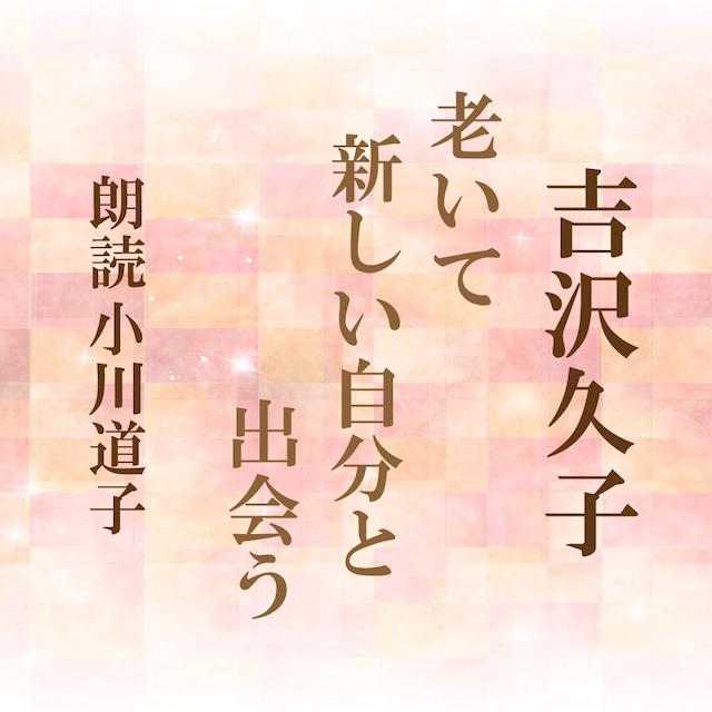 [ 朗読 CD ]老いて新しい自分と出会う  [著者:吉沢久子]  [朗読:小川道子] 【CD4枚】 全文朗読 送料無料 オーディオブック AudioBook