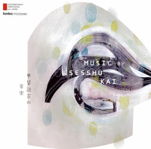 甲斐説宗の音楽 Music by Sesshu Kai —現代日本の作曲家シリーズ 第50集