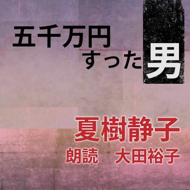 [ 朗読 CD ]五千万円すった男  [著者:夏樹静子]  [朗読:大田裕子] 【CD1枚】 全文朗読 送料無料 オーディオブック AudioBook