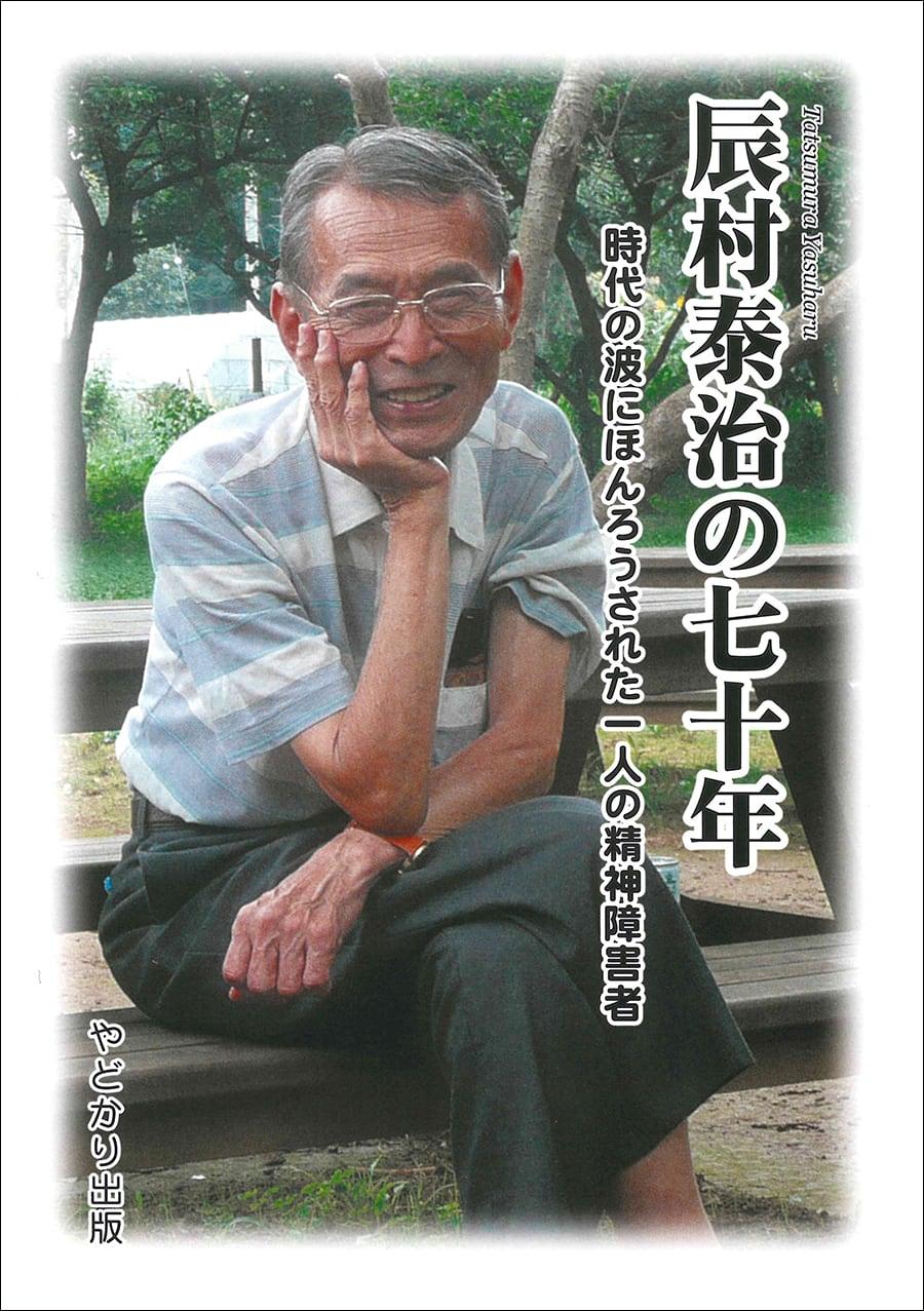 辰村泰治の七十年 時代の波にほんろうされた一人の精神障害者