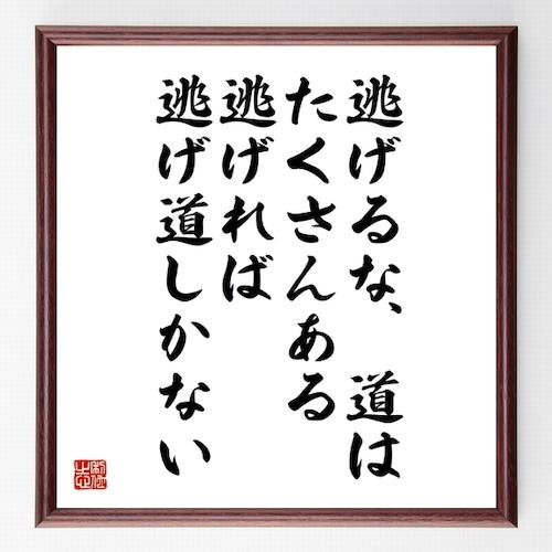 名言書道色紙『逃げるな道はたくさんある、逃げれば逃げ道しかない』額付き/受注後直筆(千言堂)Z0501