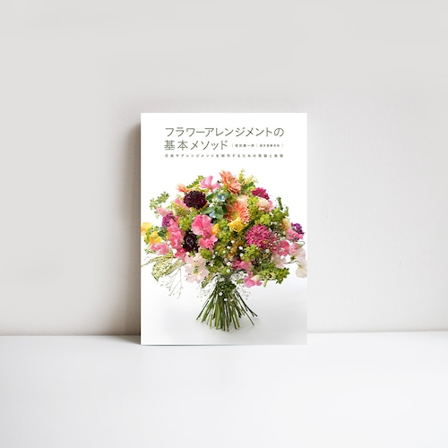 フラワーアレンジメントの基本メソッド 花束やアレンジメントを制作するための理論と実践